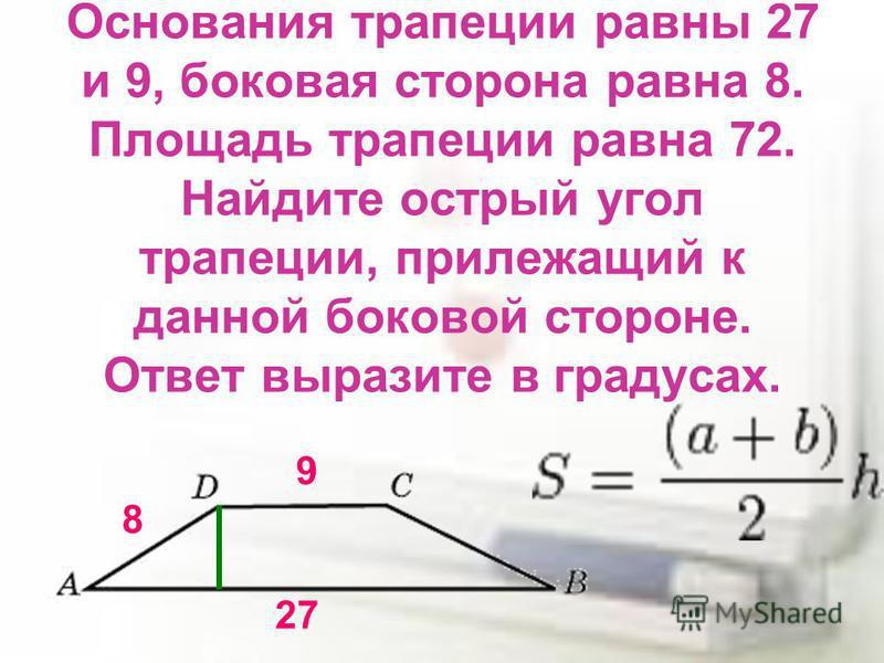 Основания трапеции равны 27 и 9, боковая сторона равна 8. Площадь трапеции равна 72. Найдите острый угол трапеции, прилежащий к данной боковой стороне. Ответ выразите в градусах. 27 9 8