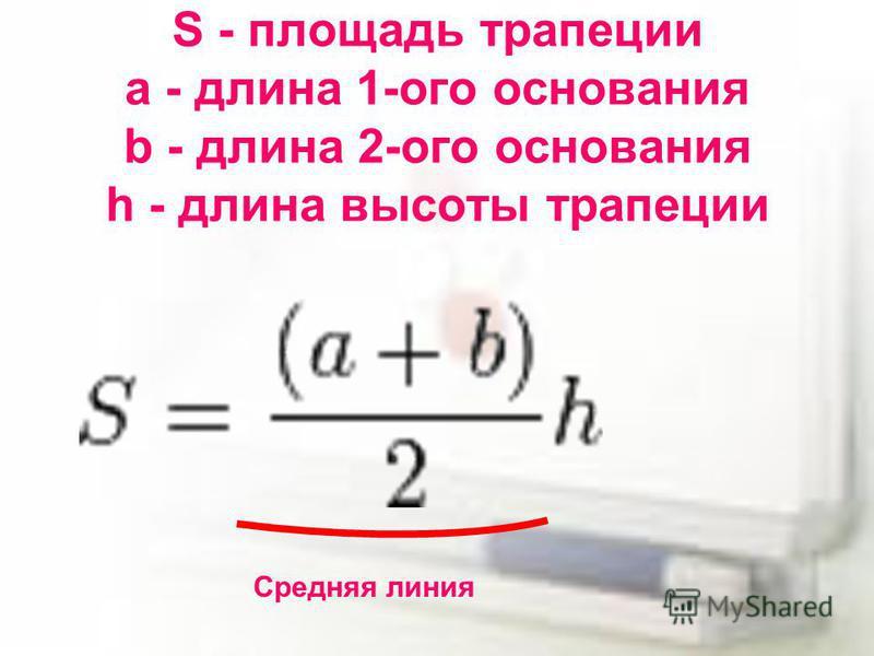 S - площадь трапеции a - длина 1-ого основания b - длина 2-ого основания h - длина высоты трапеции Средняя линия