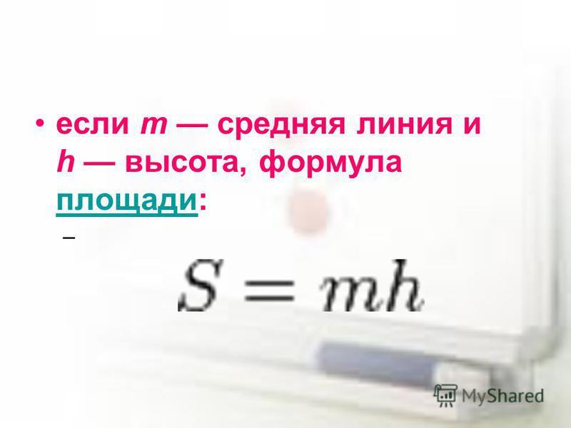 если m средняя линия и h высота, формула площади: площади –