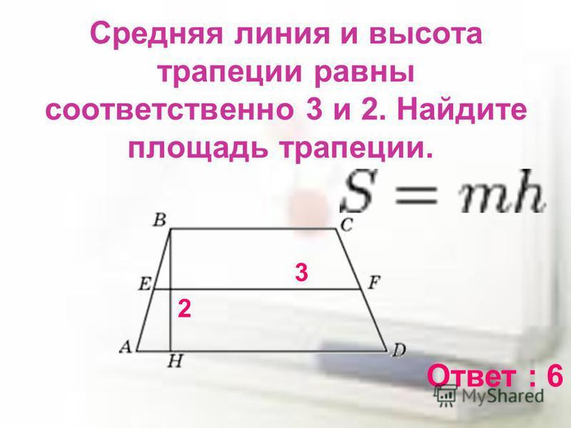 Средняя линия и высота трапеции равны соответственно 3 и 2. Найдите площадь трапеции. Ответ : 6 3 2