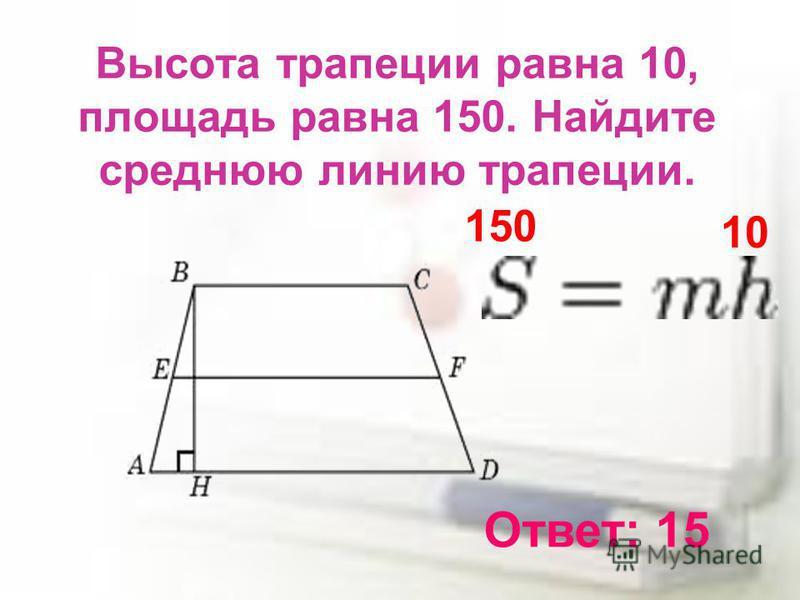 Высота трапеции равна 10, площадь равна 150. Найдите среднюю линию трапеции. Ответ: 15 150 10