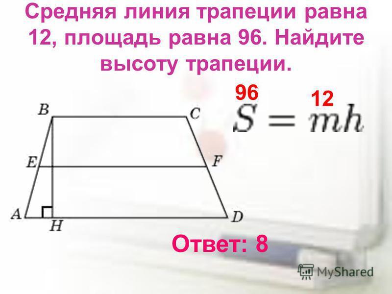 Средняя линия трапеции равна 12, площадь равна 96. Найдите высоту трапеции. Ответ: 8 96 12