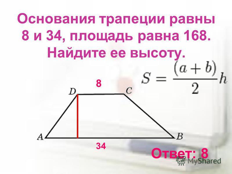 Основания трапеции равны 8 и 34, площадь равна 168. Найдите ее высоту. 8 34 Ответ: 8