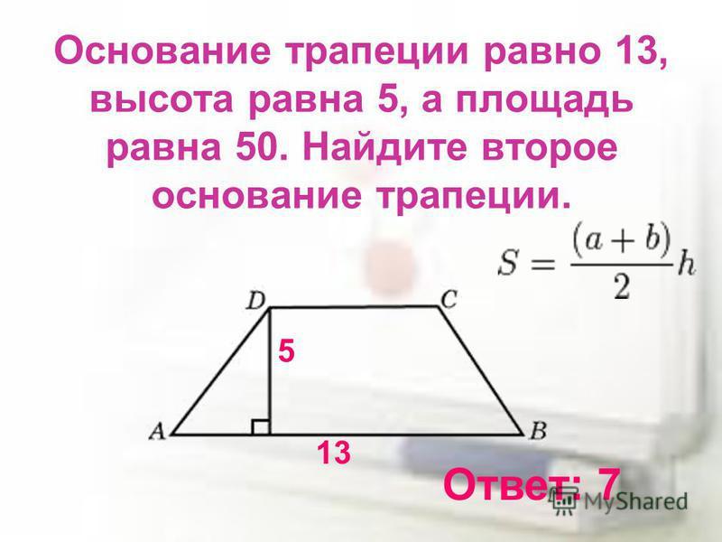 Основание трапеции равно 13, высота равна 5, а площадь равна 50. Найдите второе основание трапеции. 13 5 Ответ: 7