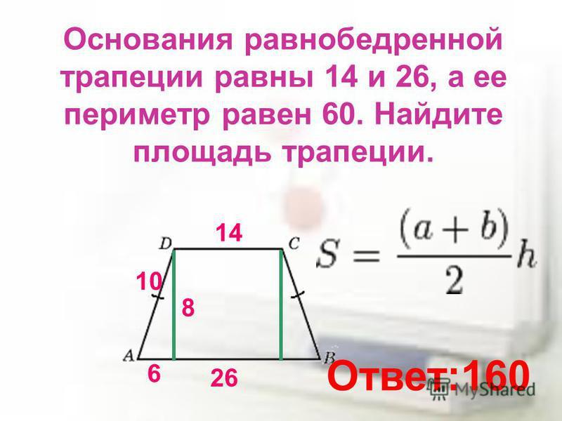 Основания равнобедренной трапеции равны 14 и 26, а ее периметр равен 60. Найдите площадь трапеции. 14 26 10 6 8 Ответ:160