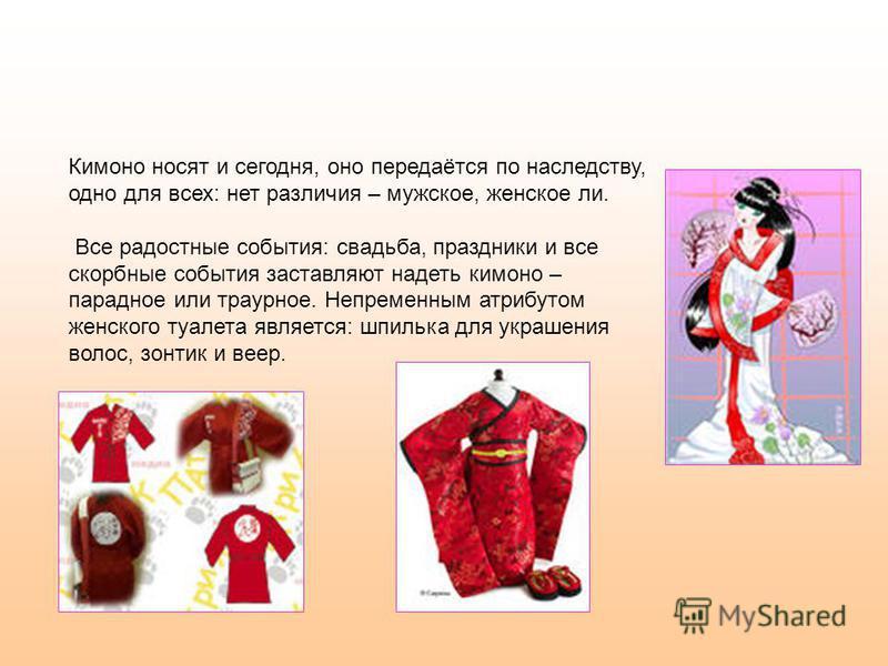 Кимоно носят и сегодня, оно передаётся по наследству, одно для всех: нет различия – мужское, женское ли. Все радостные события: свадьба, праздники и все скорбные события заставляют надеть кимоно – парадное или траурное. Непременным атрибутом женского