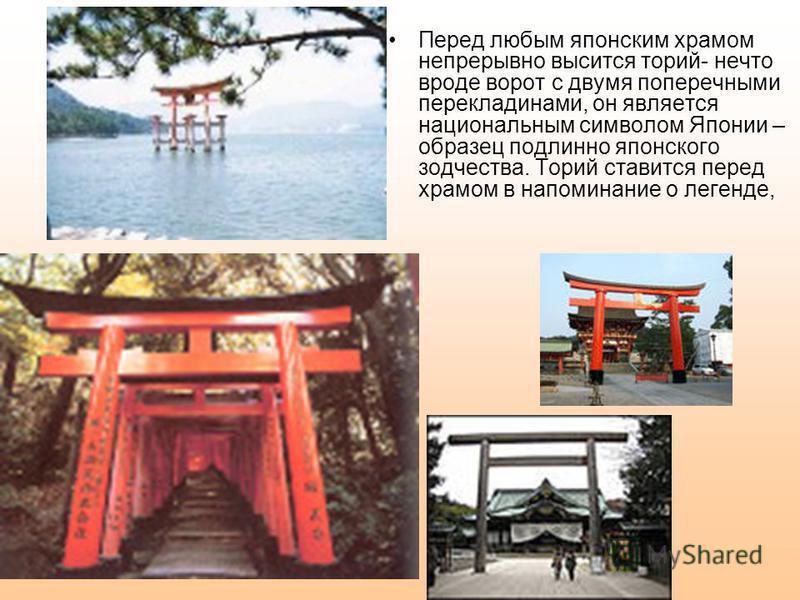Перед любым японским храмом непрерывно высится торий- нечто вроде ворот с двумя поперечными перекладинами, он является национальным символом Японии – образец подлинно японского зодчества. Торий ставится перед храмом в напоминание о легенде,