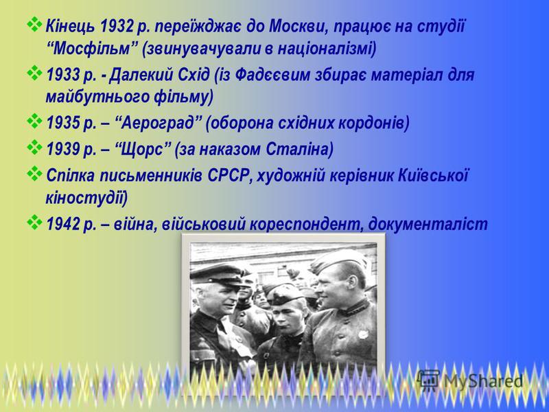 Кінець 1932 р. переїжджає до Москви, працює на студії Мосфільм (звинувачували в націоналізмі) 1933 р. - Далекий Схід (із Фадєєвим збирає матеріал для майбутнього фільму) 1935 р. – Аероград (оборона східних кордонів) 1939 р. – Щорс (за наказом Сталіна