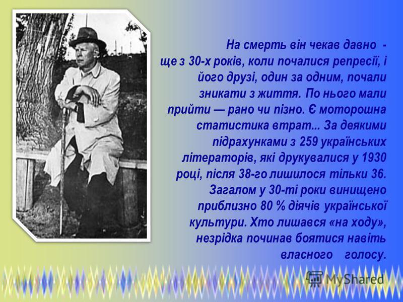 На смерть він чекав давно - ще з 30-х років, коли почалися репресії, і його друзі, один за одним, почали зникати з життя. По нього мали прийти рано чи пізно. Є моторошна статистика втрат... За деякими підрахунками з 259 українських літераторів, які д