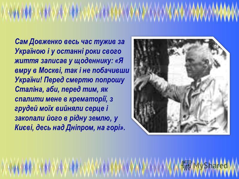 Сам Довженко весь час тужив за Україною і у останні роки свого життя записав у щоденнику: «Я вмру в Москві, так і не побачивши України! Перед смертю попрошу Сталіна, аби, перед тим, як спалити мене в крематорії, з грудей моїх вийняли серце і закопали
