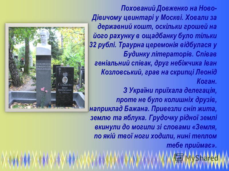 Похований Довженко на Ново- Дівичому цвинтарі у Москві. Ховали за державний кошт, оскільки грошей на його рахунку в ощадбанку було тільки 32 рублі. Траурна церемонія відбулася у Будинку літераторів. Співав геніальний співак, друг небіжчика Іван Козло