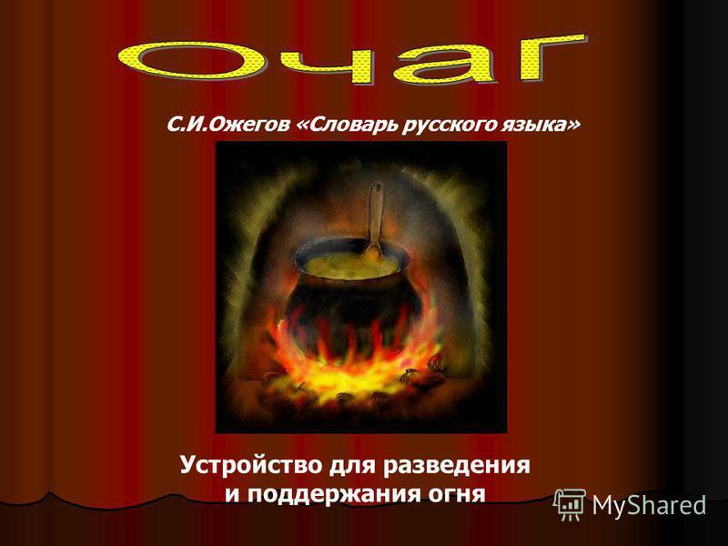 Устройство для разведения и поддержания огня С.И.Ожегов «Словарь русского языка»