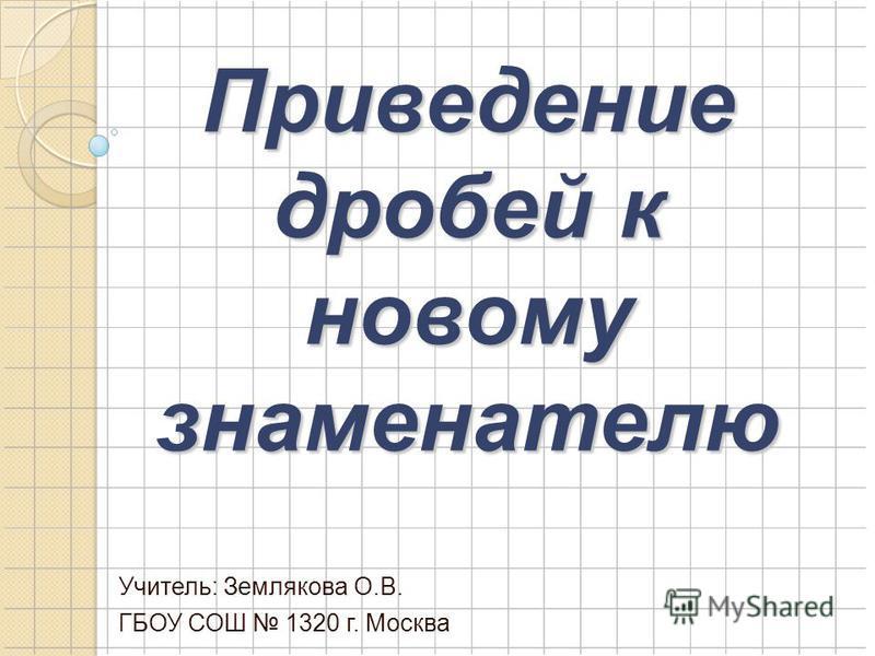 Приведение дробей к новому знаменателю Учитель: Землякова О.В. ГБОУ СОШ 1320 г. Москва