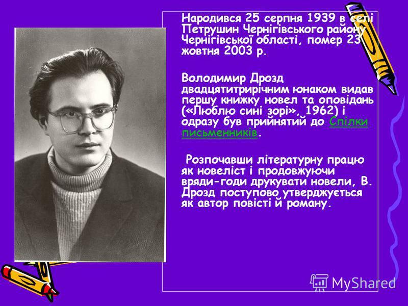 Народився 25 серпня 1939 в селі Петрушин Чернігівського району Чернігівської області, помер 23 жовтня 2003 р. Володимир Дрозд двадцятитрирічним юнаком видав першу книжку новел та оповідань («Люблю сині зорі», 1962) і одразу був прийнятий до Спілки пи
