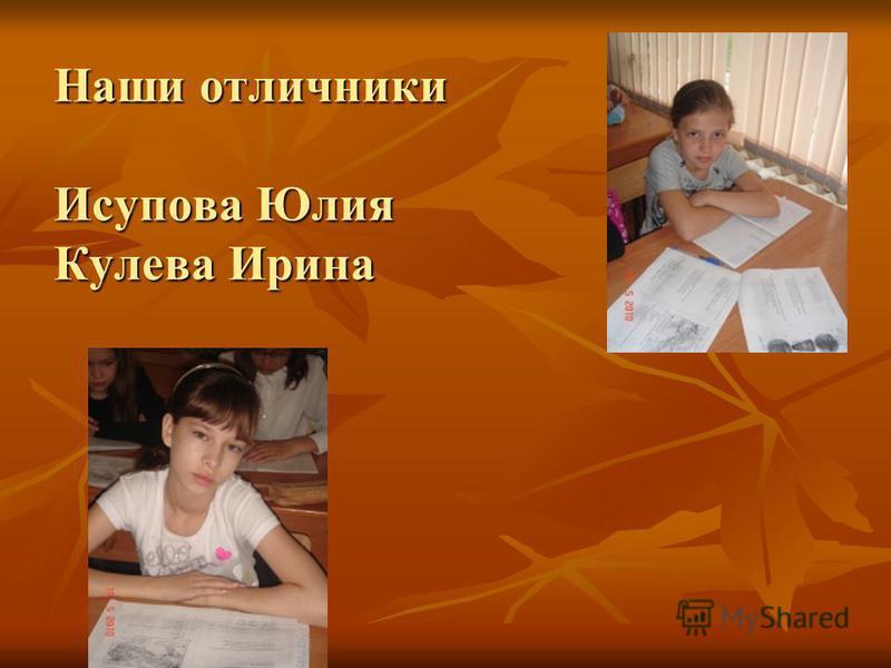 Наши отличники Исупова Юлия Кулева Ирина