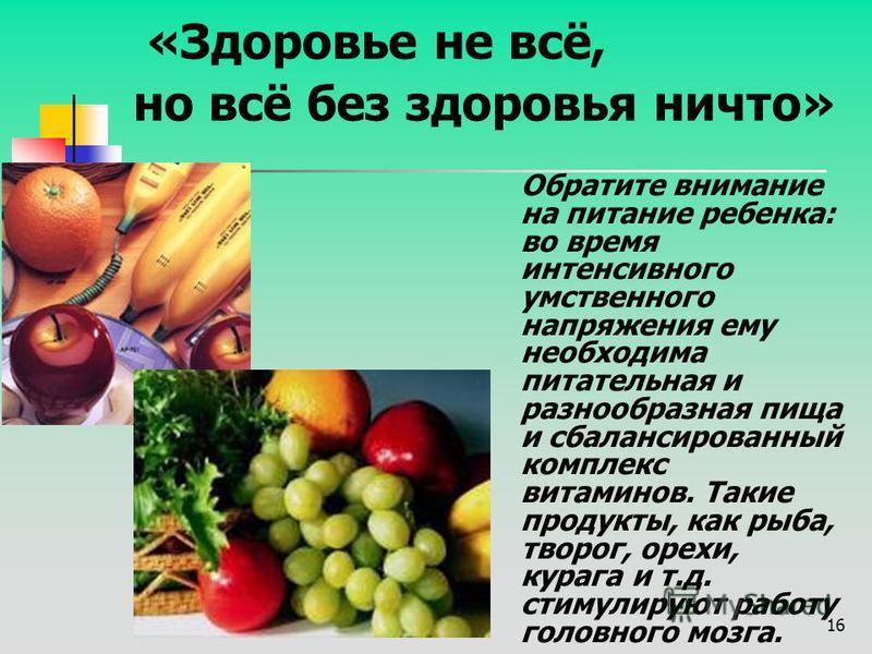 16 «Здоровье не всё, но всё без здоровья ничто» Обратите внимание на питание ребенка: во время интенсивного умственного напряжения ему необходима питательная и разнообразная пища и сбалансированный комплекс витаминов. Такие продукты, как рыба, творог