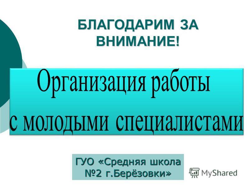 БЛАГОДАРИМ ЗА ВНИМАНИЕ! ГУО «Средняя школа 2 г.Берёзовки»