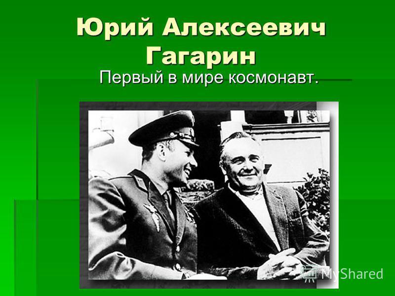 Юрий Алексеевич Гагарин Первый в мире космонавт.