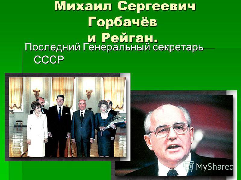 Михаил Сергеевич Горбачёв и Рейган. Михаил Сергеевич Горбачёв и Рейган. Последний Генеральный секретарь СССР