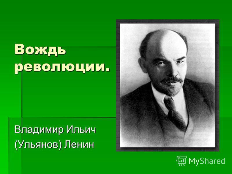 Вождь революции. Владимир Ильич (Ульянов) Ленин