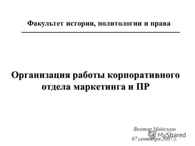 Организация работы корпоративного отдела маркетинга и ПР Факультет истории, политологии и права Виктор Майклсон 07 сентября 2007 г.