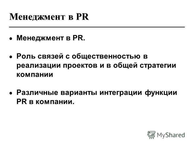Менеджмент в PR Менеджмент в PR. Роль связей с общественностью в реализации проектов и в общей стратегии компании Различные варианты интеграции функции PR в компании.