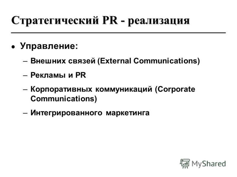 Стратегический PR - реализация Управление: –Внешних связей (External Communications) –Рекламы и PR –Корпоративных коммуникаций (Corporate Communications) –Интегрированного маркетинга