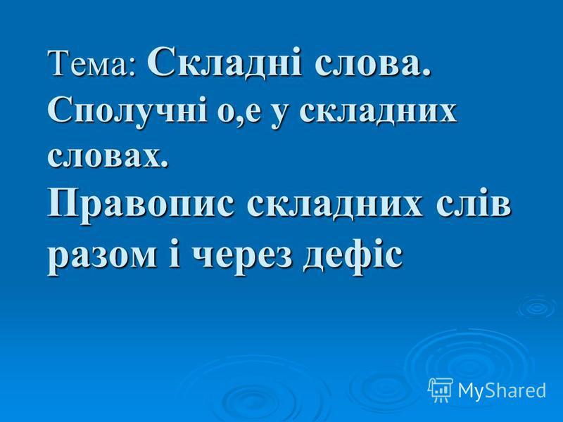 6 клас Українська мова Тема: Складні слова. Сполучні о,е у складних словах. Правопис складних слів разом і через дефіс