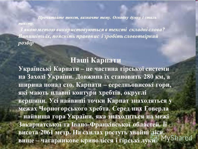 Прочитайте текст, визначте тему. Основну думку і стиль тексту. З якою метою використовуються в тексті складні слова? Випишіть їх, поясніть правопис і зробіть словотвірний розбір Наші Карпати Українські Карпати – це частина гірської системи на Заході