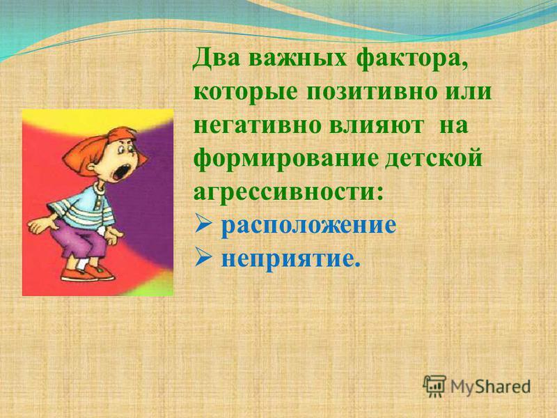 Два важных фактора, которые позитивно или негативно влияют на формирование детской агрессивности: расположение неприятие.