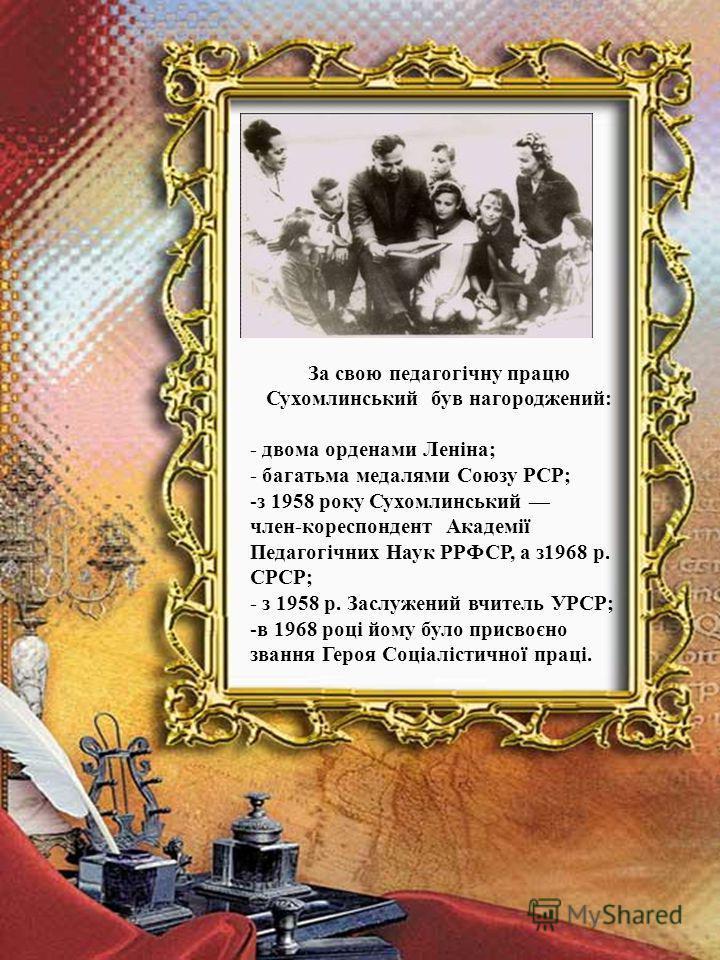 За свою педагогічну працю Сухомлинський був нагороджений: - двома орденами Леніна; - багатьма медалями Союзу РСР; -з 1958 року Сухомлинський член-кореспондент Академії Педагогічних Наук РРФСР, а з1968 р. СРСР; - з 1958 р. Заслужений вчитель УРСР; -в