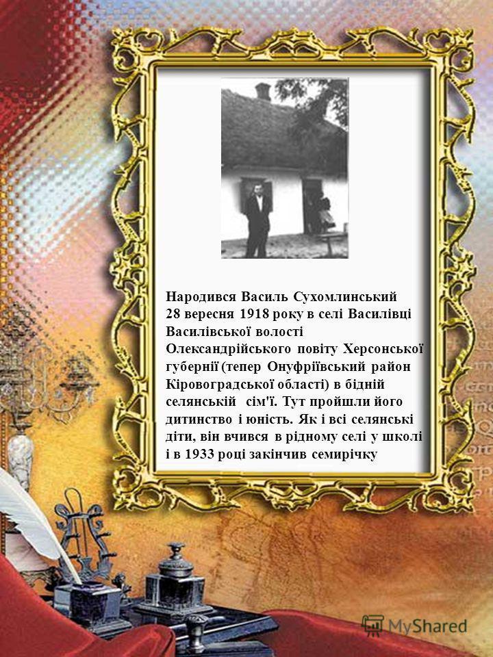 Народився Василь Сухомлинський 28 вересня 1918 року в селі Василівці Василівської волості Олександрійського повіту Херсонської губернії (тепер Онуфріївський район Кіровоградської області) в бідній селянській сім'ї. Тут пройшли його дитинство і юність