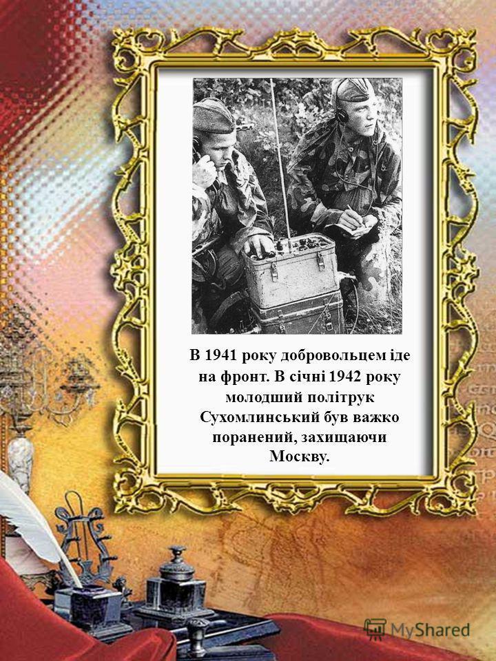 В 1941 року добровольцем іде на фронт. В січні 1942 року молодший політрук Сухомлинський був важко поранений, захищаючи Москву.