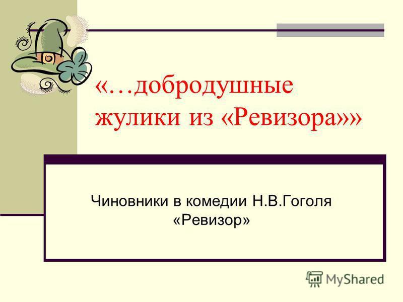 «…добродушные жулики из «Ревизора»» Чиновники в комедии Н.В.Гоголя «Ревизор»