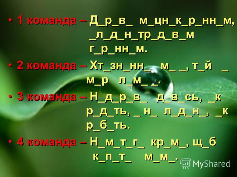 1 команда – Д_р_в_ м_цн_к_р_нн_м, _л_д_н_тр_д_в_м г_р_нн_м. 2 команда – Хт_зн_нн_ м_ _, т_й _ м_р л_м_ _. 3 команда – Н_д_р_в_ д_в_сь, _к р_д_ть, _ н_ л_д_н_, _к р_б_ть. 4 команда – Н_м_т_г_ кр_м_, щ_б к_п_т_ м_м_. 1 команда – Д_р_в_ м_цн_к_р_нн_м, _