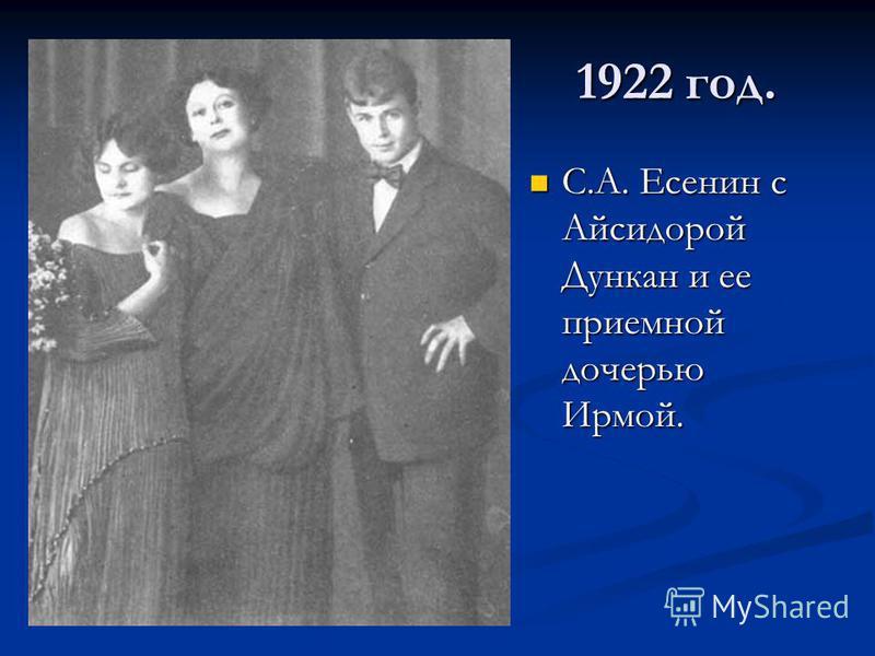 1922 год. С.А. Есенин с Айсидорой Дункан и ее приемной дочерью Ирмой. С.А. Есенин с Айсидорой Дункан и ее приемной дочерью Ирмой.