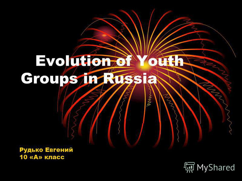 Evolution of Youth Groups in Russia Рудько Евгений 10 «А» класс