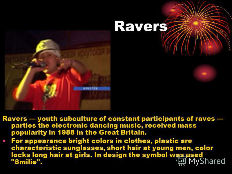 Ravers Ravers youth subculture of constant participants of raves parties the electronic dancing music, received mass popularity in 1988 in the Great Britain. For appearance bright colors in clothes, plastic are characteristic sunglasses, short hair a