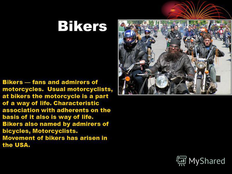 Bikers Bikers fans and admirers of motorcycles. Usual motorcyclists, at bikers the motorcycle is a part of a way of life. Characteristic association with adherents on the basis of it also is way of life. Bikers also named by admirers of bicycles, Mot