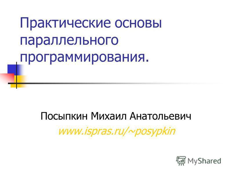 Практические основы параллельного программирования. Посыпкин Михаил Анатольевич www.ispras.ru/~posypkin