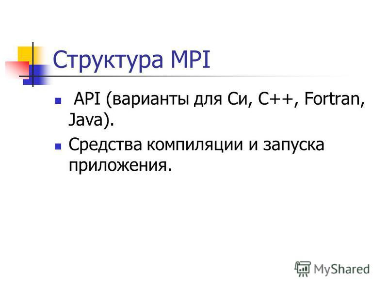 Структура MPI API (варианты для Си, C++, Fortran, Java). Средства компиляции и запуска приложения.