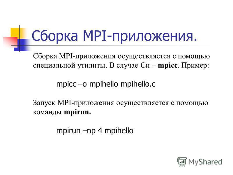 Сборка MPI-приложения. Сборка MPI-приложения осуществляется с помощью специальной утилиты. В случае Си – mpicc. Пример: mpicc –o mpihello mpihello.c Запуск MPI-приложения осуществляется с помощью команды mpirun. mpirun –np 4 mpihello