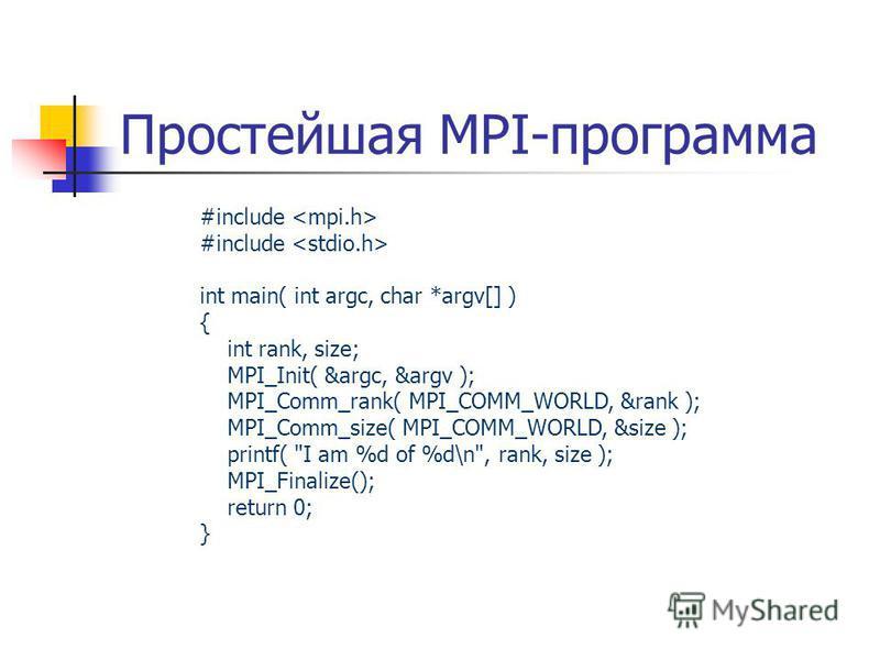 Простейшая MPI-программа #include int main( int argc, char *argv[] ) { int rank, size; MPI_Init( &argc, &argv ); MPI_Comm_rank( MPI_COMM_WORLD, &rank ); MPI_Comm_size( MPI_COMM_WORLD, &size ); printf(
