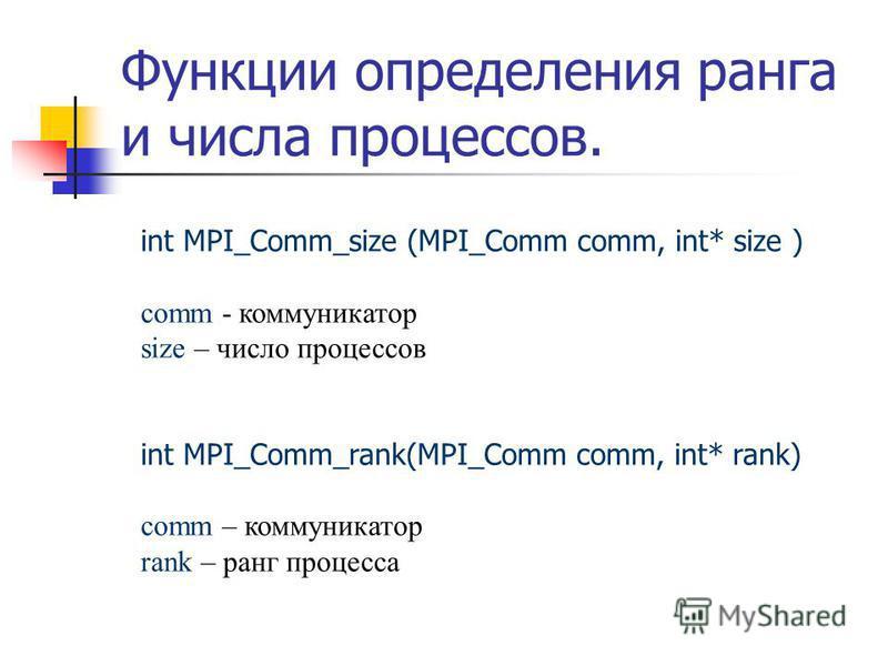 Функции определения ранга и числа процессов. int MPI_Comm_size (MPI_Comm comm, int* size ) comm - коммуникатор size – число процессов int MPI_Comm_rank(MPI_Comm comm, int* rank) comm – коммуникатор rank – ранг процесса