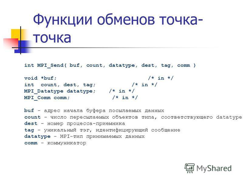 Функции обменов точка- точка int MPI_Send( buf, count, datatype, dest, tag, comm ) void *buf; /* in */ int count, dest, tag; /* in */ MPI_Datatype datatype; /* in */ MPI_Comm comm; /* in */ buf - адрес начала буфера посылаемых данных count - число пе