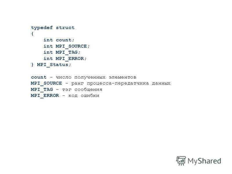typedef struct { int count; int MPI_SOURCE; int MPI_TAG; int MPI_ERROR; } MPI_Status; count - число полученных элементов MPI_SOURCE - ранг процесса-передатчика данных MPI_TAG - тэг сообщения MPI_ERROR - код ошибки