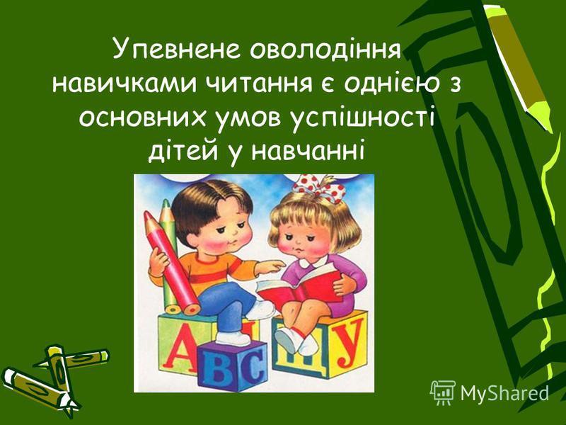 Упевнене оволодіння навичками читання є однією з основних умов успішності дітей у навчанні