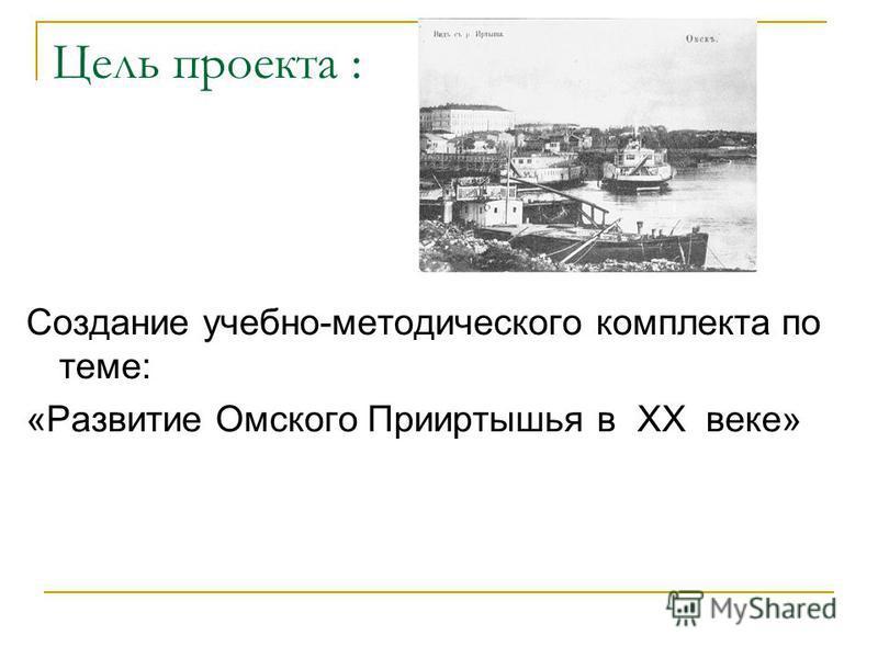 Цель проекта : Создание учебно-методического комплекта по теме: «Развитие Омского Прииртышья в XX веке»