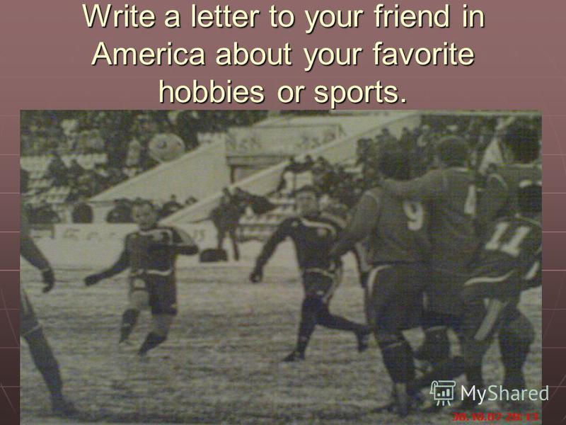 Write a letter to your friend in America about your favorite hobbies or sports.
