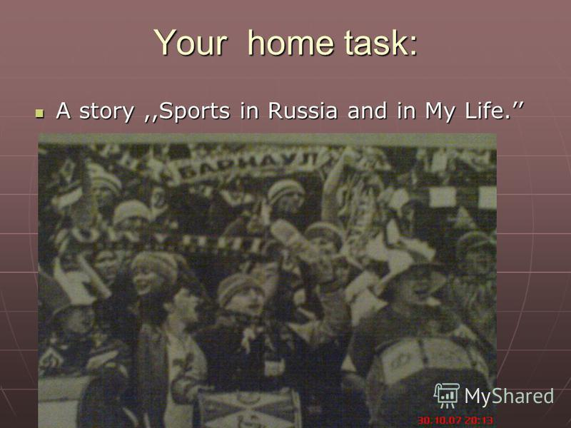 Your home task: A story,,Sports in Russia and in My Life. A story,,Sports in Russia and in My Life.